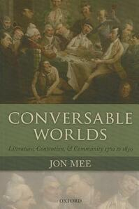 Conversable Worlds: Literature, Contention, and Community 1762 to 1830 - Jon Mee - cover
