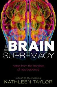 The Brain Supremacy: Notes from the frontiers of neuroscience - Kathleen Taylor - cover
