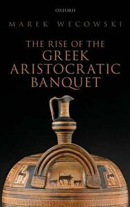 The Rise of the Greek Aristocratic Banquet - Marek Wecowski - cover