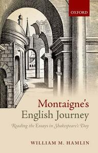Montaigne's English Journey: Reading the Essays in Shakespeare's Day - William M. Hamlin - cover