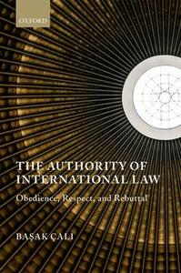 The Authority of International Law: Obedience, Respect, and Rebuttal - Basak Cali - cover