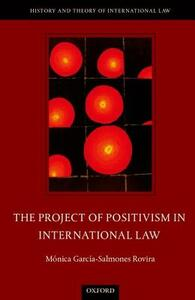 The Project of Positivism in International Law - Monica Garcia-Salmones Rovira - cover