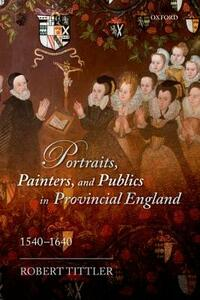Portraits, Painters, and Publics in Provincial England, 1540-1640 - Robert Tittler - cover