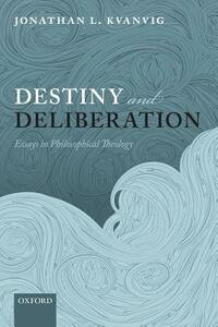 Destiny and Deliberation: Essays in Philosophical Theology - Jonathan L. Kvanvig - cover