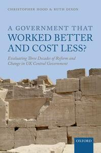 A Government that Worked Better and Cost Less?: Evaluating Three Decades of Reform and Change in UK Central Government - Christopher Hood,Ruth Dixon - cover