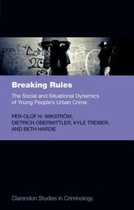 Breaking Rules: The Social and Situational Dynamics of Young People's Urban Crime - Per-Olof H. Wikstrom,Dietrich Oberwittler,Kyle H. Treiber - cover