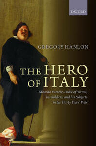 The Hero of Italy: Odoardo Farnese, Duke of Parma, his Soldiers, and his Subjects in the Thirty Years' War - Gregory Hanlon - cover