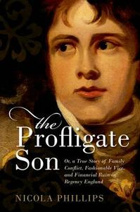 The Profligate Son: Or, a True Story of Family Conflict, Fashionable Vice, and Financial Ruin in Regency England - Nicola Phillips - cover