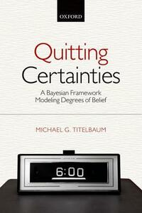 Quitting Certainties: A Bayesian Framework Modeling Degrees of Belief - Michael G. Titelbaum - cover