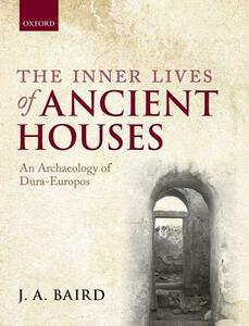 The Inner Lives of Ancient Houses: An Archaeology of Dura-Europos - J. A. Baird - cover