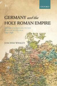 Germany and the Holy Roman Empire: Volume I: Maximilian I to the Peace of Westphalia, 1493-1648 - Joachim Whaley - cover