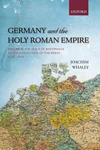 Germany and the Holy Roman Empire: Volume II: The Peace of Westphalia to the Dissolution of the Reich, 1648-1806 - Joachim Whaley - cover