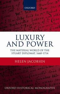 Luxury and Power: The Material World of the Stuart Diplomat, 1660-1714 - Helen Jacobsen - cover