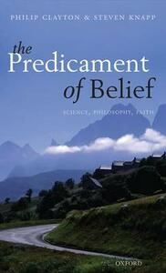 The Predicament of Belief: Science, Philosophy, and Faith - Philip Clayton,Steven Knapp - cover