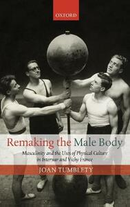 Remaking the Male Body: Masculinity and the uses of Physical Culture in Interwar and Vichy France - Joan Tumblety - cover