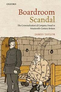 Boardroom Scandal: The Criminalization of Company Fraud in Nineteenth-Century Britain - James Taylor - cover