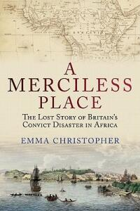 A Merciless Place: The Lost Story of Britain's Convict Disaster in Africa - Emma Christopher - cover