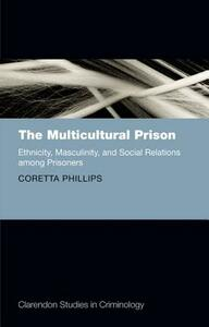 The Multicultural Prison: Ethnicity, Masculinity, and Social Relations among Prisoners - Coretta Phillips - cover