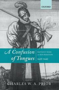 A Confusion of Tongues: Britain's Wars of Reformation, 1625-1642 - Charles W. A. Prior - cover