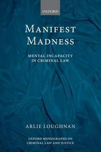 Manifest Madness: Mental Incapacity in the Criminal Law - Arlie Loughnan - cover