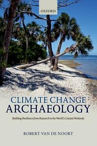 Climate Change Archaeology: Building Resilience from Research in the World's Coastal Wetlands - Robert Van de Noort - cover