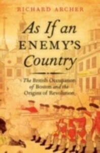 Ebook in inglese As If an Enemy's Country: The British Occupation of Boston and the Origins of Revolution Archer, Richard