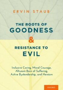 Ebook in inglese Roots of Goodness and Resistance to Evil: Inclusive Caring, Moral Courage, Altruism Born of Suffering, Active Bystandership, and Heroism Staub, Ervin
