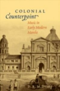 Ebook in inglese Colonial Counterpoint: Music in Early Modern Manila Irving, D. R. M.