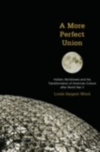 Ebook in inglese More Perfect Union: Holistic Worldviews and the Transformation of American Culture after World War II Wood, Linda Sargent