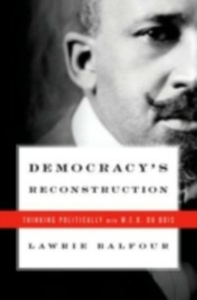 Ebook in inglese Democracy's Reconstruction: Thinking Politically with W.E.B. Du Bois Balfour, Lawrie