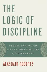 Ebook in inglese Logic of Discipline: Global Capitalism and the Architecture of Government Roberts, Alasdair