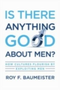 Ebook in inglese Is There Anything Good About Men?: How Cultures Flourish by Exploiting Men Baumeister, Roy F.