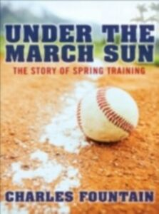 Ebook in inglese Under the March Sun: The Story of Spring Training Fountain, Charles