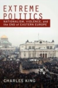 Ebook in inglese Extreme Politics: Nationalism, Violence, and the End of Eastern Europe King, Charles