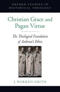 Ebook in inglese Christian Grace and Pagan Virtue: The Theological Foundation of Ambrose's Ethics Smith, J. Warren