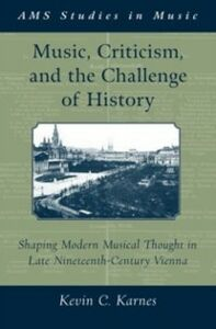 Ebook in inglese Music, Criticism, and the Challenge of History: Shaping Modern Musical Thought in Late Nineteenth Century Vienna Karnes, Kevin