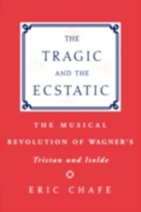 Ebook in inglese Tragic and the Ecstatic: The Musical Revolution of Wagner's Tristan and Isolde Chafe, Chafe