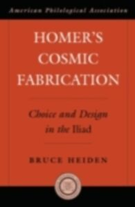 Ebook in inglese Homer's Cosmic Fabrication: Choice and Design in the Iliad Heiden, Bruce