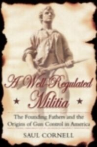 Ebook in inglese Well-Regulated Militia: The Founding Fathers and the Origins of Gun Control in America Cornell, Saul