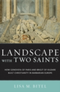 Ebook in inglese Landscape with Two Saints: How Genovefa of Paris and Brigit of Kildare Built Christianity in Barbarian Europe Bitel, Lisa M.