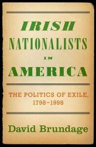 Ebook in inglese Irish Nationalists in America: The Politics of Exile, 1798-1998 Brundage, David