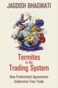 Foto Cover di Termites in the Trading System: How Preferential Agreements Undermine Free Trade, Ebook inglese di Jagdish Bhagwati, edito da Oxford University Press