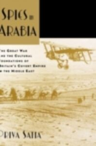 Foto Cover di Spies in Arabia: The Great War and the Cultural Foundations of Britain's Covert Empire in the Middle East, Ebook inglese di Priya Satia, edito da Oxford University Press
