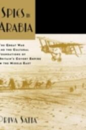 Spies in Arabia: The Great War and the Cultural Foundations of Britain's Covert Empire in the Middle East