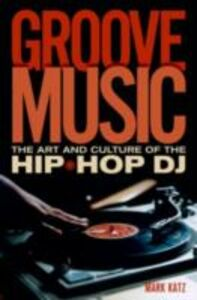 Ebook in inglese Groove Music: The Art and Culture of the Hip-Hop DJ Katz, Mark
