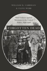 Ebook in inglese Forgotten Dead: Mob Violence against Mexicans in the United States, 1848-1928 Carrigan, William D. , Webb, Clive
