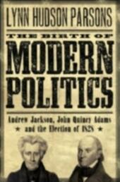 Birth of Modern Politics: Andrew Jackson, John Quincy Adams, and the Election of 1828