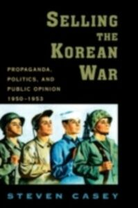 Ebook in inglese Selling the Korean War: Propaganda, Politics, and Public Opinion in the United States, 1950-1953 Casey, Steven