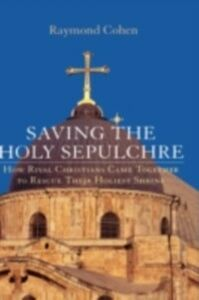 Foto Cover di Saving the Holy Sepulchre: How Rival Christians Came Together to Rescue their Holiest Shrine, Ebook inglese di Raymond Cohen, edito da Oxford University Press