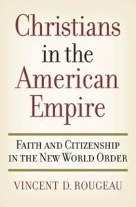 Ebook in inglese Christians in the American Empire: Faith and Citizenship in the New World Order Rougeau, Vincent D.